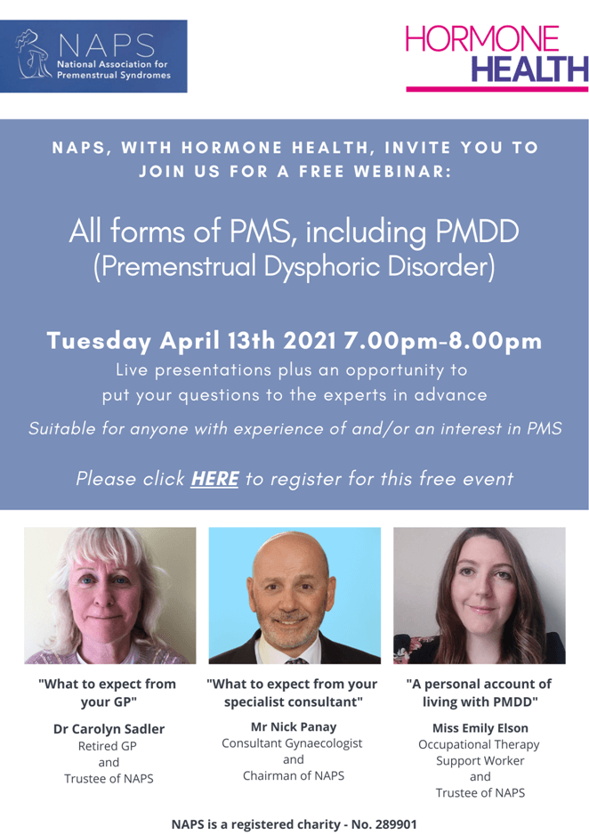 Webinar advert: April 13th 2021 7pm until 8pm. Live presentations plus an opportunity to put your questions to the experts. Suitable for anyone with experience and/or an interest in PMS. Speakers are:  Dr Carolyn Sadler talking about What to expect form your GP, Mr Nick Panay speaking about What to expect from your specialist consultant, and Miss Emily Elson, speakign about A personal account of living with PMDD